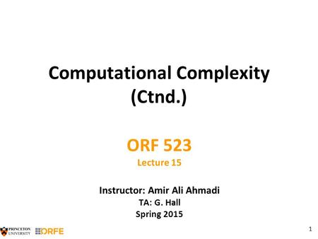 1 Computational Complexity (Ctnd.) ORF 523 Lecture 15 Instructor: Amir Ali Ahmadi TA: G. Hall Spring 2015.