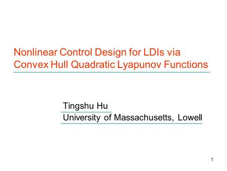 1 Nonlinear Control Design for LDIs via Convex Hull Quadratic Lyapunov Functions Tingshu Hu University of Massachusetts, Lowell.