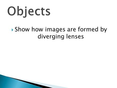  Show how images are formed by diverging lenses.