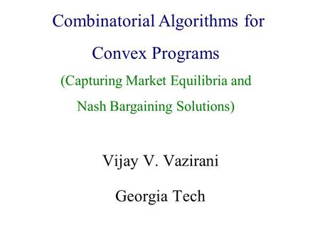 Algorithmic Game Theory and Internet Computing Vijay V. Vazirani Georgia Tech Combinatorial Algorithms for Convex Programs (Capturing Market Equilibria.