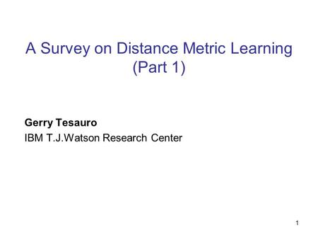 1 A Survey on Distance Metric Learning (Part 1) Gerry Tesauro IBM T.J.Watson Research Center.