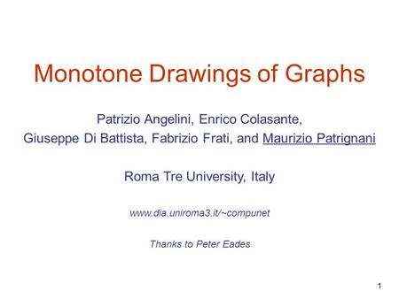 1 Monotone Drawings of Graphs Thanks to Peter Eades www.dia.uniroma3.it/~compunet Patrizio Angelini, Enrico Colasante, Giuseppe Di Battista, Fabrizio Frati,