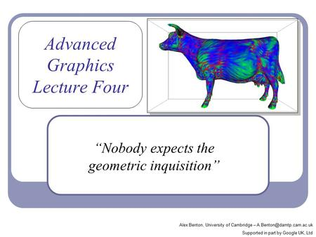 "Advanced Graphics Lecture Four ""Nobody expects the geometric inquisition"" Alex Benton, University of Cambridge – Supported in."