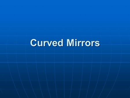 Curved Mirrors. Curved Mirror Terminology Like plane mirrors, curved mirrors still follow the law of reflection, but, because of their curvature, the.