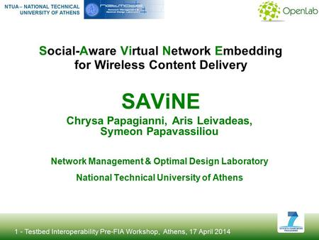 1 - Testbed Interoperability Pre-FIA Workshop, Athens, 17 April 2014 Social-Aware Virtual Network Embedding for Wireless Content Delivery SAViNE Chrysa.