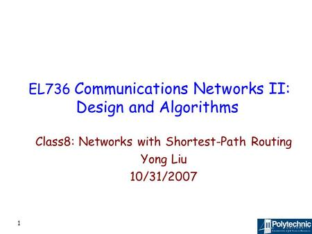 1 EL736 Communications Networks II: Design and Algorithms Class8: Networks with Shortest-Path Routing Yong Liu 10/31/2007.