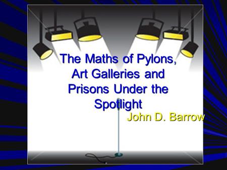 The Maths of Pylons, Art Galleries and Prisons Under the Spotlight John D. Barrow.