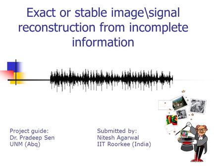 Exact or stable image\signal reconstruction from incomplete information Project guide: Dr. Pradeep Sen UNM (Abq) Submitted by: Nitesh Agarwal IIT Roorkee.