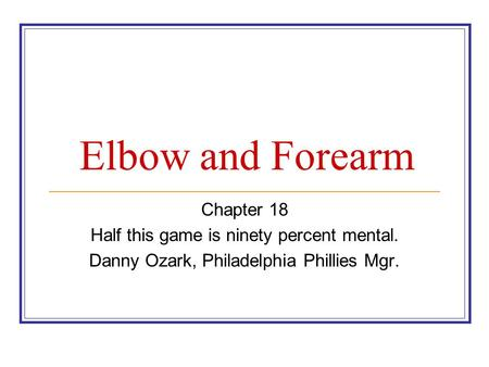 Elbow and Forearm Chapter 18 Half this game is ninety percent mental. Danny Ozark, Philadelphia Phillies Mgr.