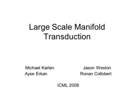 Large Scale Manifold Transduction Michael Karlen Jason Weston Ayse Erkan Ronan Collobert ICML 2008.
