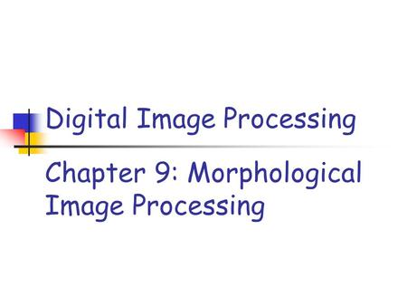 Chapter 9: Morphological Image Processing Digital Image Processing.