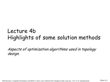 Slide 4b.1 Stiff Structures, Compliant Mechanisms, and MEMS: A short course offered at IISc, Bangalore, India. Aug.-Sep., 2003. G. K. Ananthasuresh Lecture.