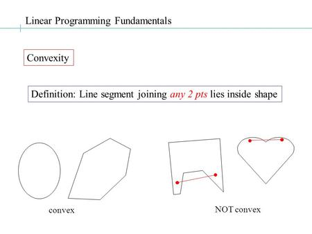 Linear Programming Fundamentals Convexity Definition: Line segment joining any 2 pts lies inside shape convex NOT convex.