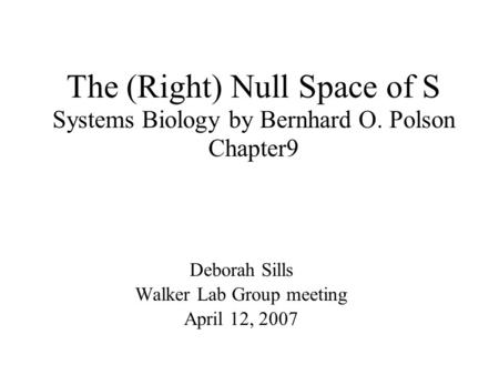 The (Right) Null Space of S Systems Biology by Bernhard O. Polson Chapter9 Deborah Sills Walker Lab Group meeting April 12, 2007.