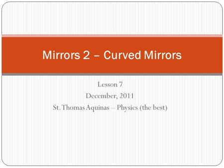 Lesson 7 December, 2011 St. Thomas Aquinas – Physics (the best) Mirrors 2 – Curved Mirrors.