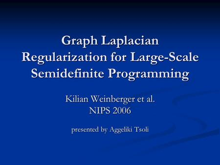 Graph Laplacian Regularization for Large-Scale Semidefinite Programming Kilian Weinberger et al. NIPS 2006 presented by Aggeliki Tsoli.