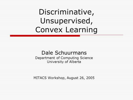 Discriminative, Unsupervised, Convex Learning Dale Schuurmans Department of Computing Science University of Alberta MITACS Workshop, August 26, 2005.