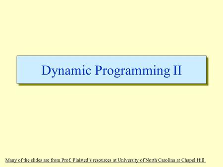 Dynamic Programming II Many of the slides are from Prof. Plaisted's resources at University of North Carolina at Chapel Hill.