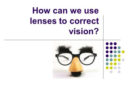 How can we use lenses to correct vision?. If the image is turned upside down too soon, what lens would we use? What if the image was turned upside down.