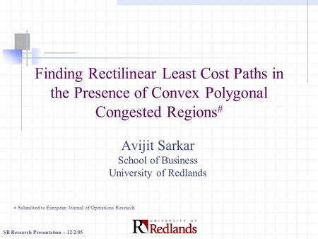 SB Research Presentation – 12/2/05 Finding Rectilinear Least Cost Paths in the Presence of Convex Polygonal Congested Regions # Avijit Sarkar School of.