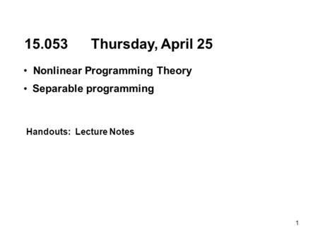 1 15.053 Thursday, April 25 Nonlinear Programming Theory Separable programming Handouts: Lecture Notes.