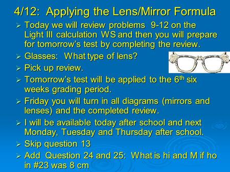 4/12: Applying the Lens/Mirror Formula  Today we will review problems 9-12 on the Light III calculation WS and then you will prepare for tomorrow's test.