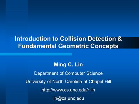 Introduction to Collision Detection & Fundamental Geometric Concepts Ming C. Lin Department of Computer Science University of North Carolina at Chapel.