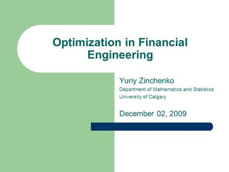 Optimization in Financial Engineering Yuriy Zinchenko Department of Mathematics and Statistics University of Calgary December 02, 2009.