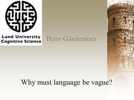 Peter Gärdenfors Why must language be vague?. Philosophers since Leibniz have dreamt of a precise language Vagueness is a design feature of natural language.