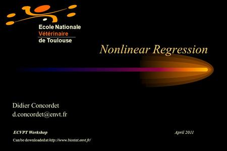 Nonlinear Regression Ecole Nationale Vétérinaire de Toulouse Didier Concordet ECVPT Workshop April 2011 Can be downloaded at