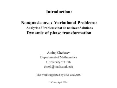 UConn, April 2004 Introduction: Nonquasiconvex Variational Problems: Analysis of Problems that do not have Solutions Dynamic of phase transformation Andrej.