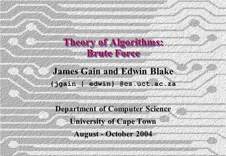 Theory of Algorithms: Brute Force James Gain and Edwin Blake {jgain | Department of Computer Science University of Cape Town August.