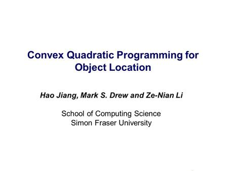 Convex Quadratic Programming for Object Location Hao Jiang, Mark S. Drew and Ze-Nian Li School of Computing Science Simon Fraser University.