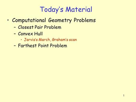 1 Today's Material Computational Geometry Problems –Closest Pair Problem –Convex Hull Jarvis's March, Graham's scan –Farthest Point Problem.