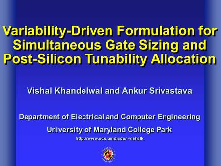 Variability-Driven Formulation for Simultaneous Gate Sizing and Post-Silicon Tunability Allocation Vishal Khandelwal and Ankur Srivastava Department of.