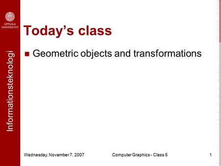Informationsteknologi Wednesday, November 7, 2007Computer Graphics - Class 51 Today's class Geometric objects and transformations.