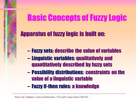 Basic Concepts of Fuzzy Logic Apparatus of fuzzy logic is built on: –Fuzzy sets: describe the value of variables –Linguistic variables: qualitatively and.