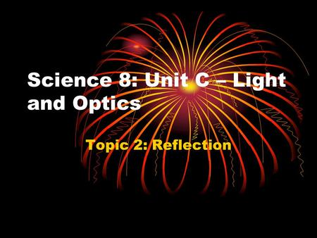 Science 8: Unit C – Light and Optics Topic 2: Reflection.