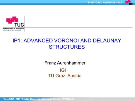 "EuroGIGA CRP ""Spatial Decompositions and Graphs"" (VORONOI) IP1: ADVANCED VORONOI AND DELAUNAY STRUCTURES Franz Aurenhammer IGI TU Graz Austria."