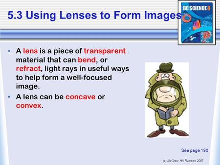 (c) McGraw Hill Ryerson 2007 5.3 Using Lenses to Form Images A lens is a piece of transparent material that can bend, or refract, light rays in useful.