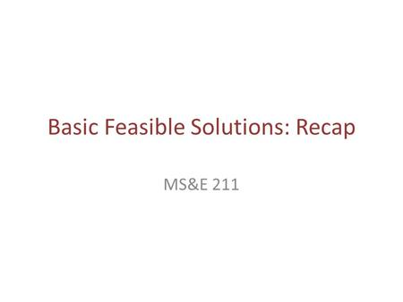 Basic Feasible Solutions: Recap MS&E 211. WILL FOLLOW A CELEBRATED INTELLECTUAL TEACHING TRADITION.