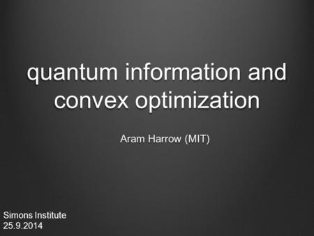 Quantum information and convex optimization Aram Harrow (MIT) Simons Institute 25.9.2014.
