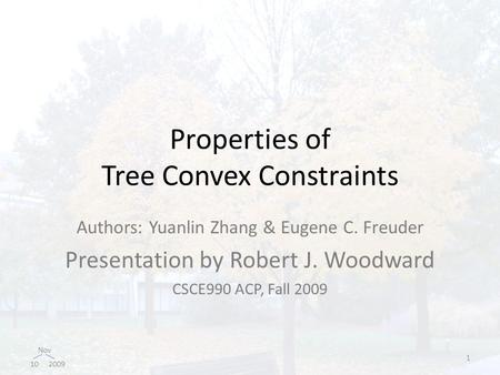 Nov 10 2009 Properties of Tree Convex Constraints Authors: Yuanlin Zhang & Eugene C. Freuder Presentation by Robert J. Woodward CSCE990 ACP, Fall 2009.