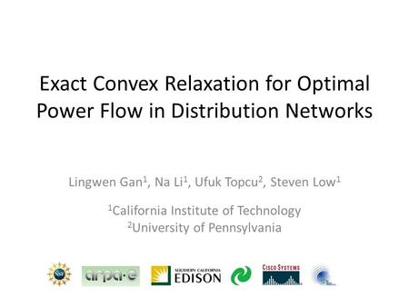 Exact Convex Relaxation for Optimal Power Flow in Distribution Networks Lingwen Gan 1, Na Li 1, Ufuk Topcu 2, Steven Low 1 1 California Institute of Technology.