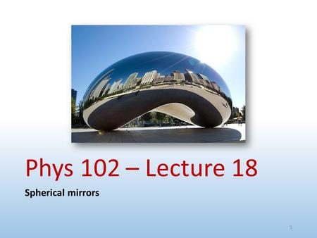 Phys 102 – Lecture 18 Spherical mirrors.