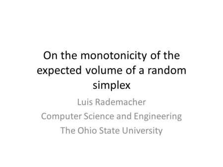 On the monotonicity of the expected volume of a random simplex Luis Rademacher Computer Science and Engineering The Ohio State University TexPoint fonts.