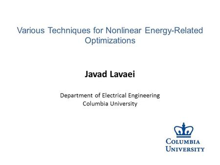 Javad Lavaei Department of Electrical Engineering Columbia University Various Techniques for Nonlinear Energy-Related Optimizations.