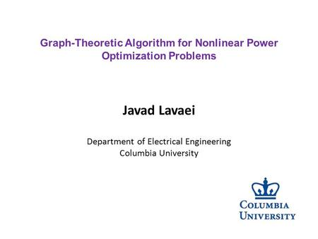 Javad Lavaei Department of Electrical Engineering Columbia University Graph-Theoretic Algorithm for Nonlinear Power Optimization Problems.