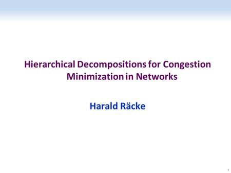 Hierarchical Decompositions for Congestion Minimization in Networks Harald Räcke 1.