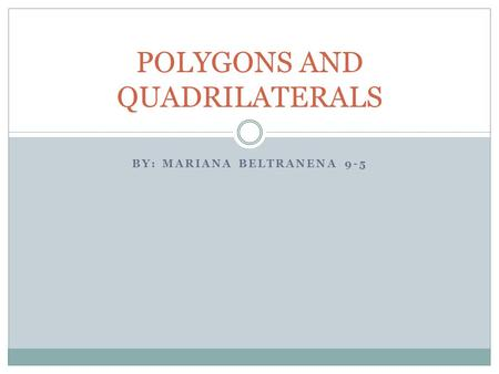 BY: MARIANA BELTRANENA 9-5 POLYGONS AND QUADRILATERALS.
